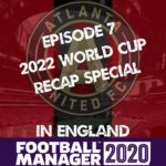 Ep.7: 2022 WORLD CUP RECAP!   Atlanta United in England   Football Manager 2020